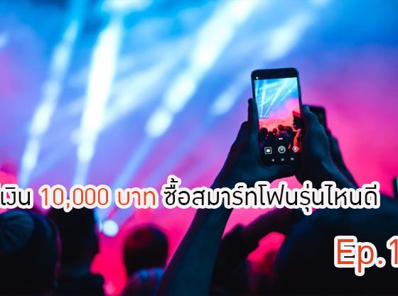 มีเงิน 10,000 บาท ซื้อสมาร์ทโฟนรุ่นไหนดี Ep.1