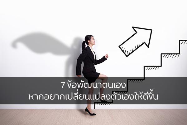 7 ข้อพัฒนาตนเอง หากอยากเปลี่ยนแปลงตัวเองให้ดีขึ้น เรื่องทั่วไป เกร็ดความรู้รอบตัว เทคนิคต่างๆ สาระน่าสนใจ เทคนิคพัฒนาตนเอง