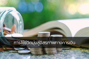 การใช้ชีวิตมุ่งสู่อิสรภาพทางการเงิน เรื่องทั่วไป เกร็ดความรู้รอบตัว เทคนิคต่างๆ สาระน่าสนใจ อิสรภาพทางการเงิน