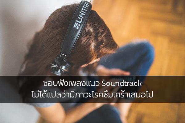 ชอบฟังเพลงแนว Soundtrack ไม่ได้แปลว่ามีภาวะโรคซึมเศร้าเสมอไป เรื่องทั่วไป เกร็ดความรู้รอบตัว เทคนิคต่างๆ สาระน่าสนใจ ฟังเพลงSoundtrack ภาวะโรคซึมเศร้า