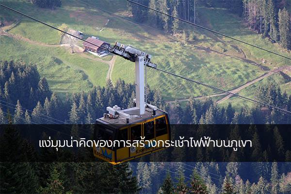 แง่มุมน่าคิดของการสร้างกระเช้าไฟฟ้าบนภูเขา เรื่องทั่วไป เกร็ดความรู้รอบตัว เทคนิคต่างๆ สาระน่าสนใจ การสร้างกระเช้าไฟฟ้าบนภูเขา
